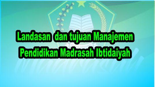 Landasan  dan tujuan Manajemen Pendidikan Madrasah Ibtidaiyah