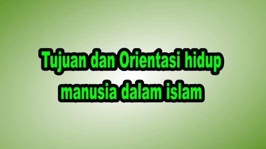 Tujuan dan Orientasi hidup manusia dalam islam